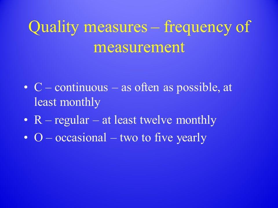 Quality measures – frequency of measurement C – continuous – as often as possible, at least monthly R – regular – at least twelve monthly O – occasion