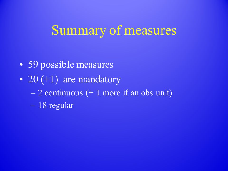 Summary of measures 59 possible measures 20 (+1) are mandatory –2 continuous (+ 1 more if an obs unit) –18 regular