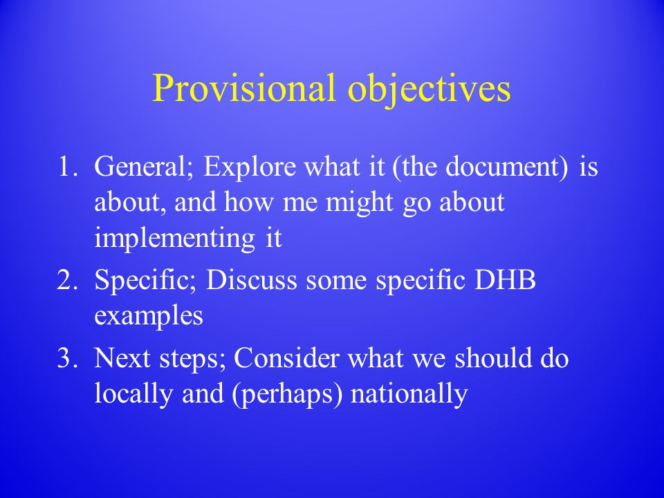 Provisional objectives 1.General; Explore what it (the document) is about, and how me might go about implementing it 2.Specific; Discuss some specific DHB examples 3.Next steps; Consider what we should do locally and (perhaps) nationally