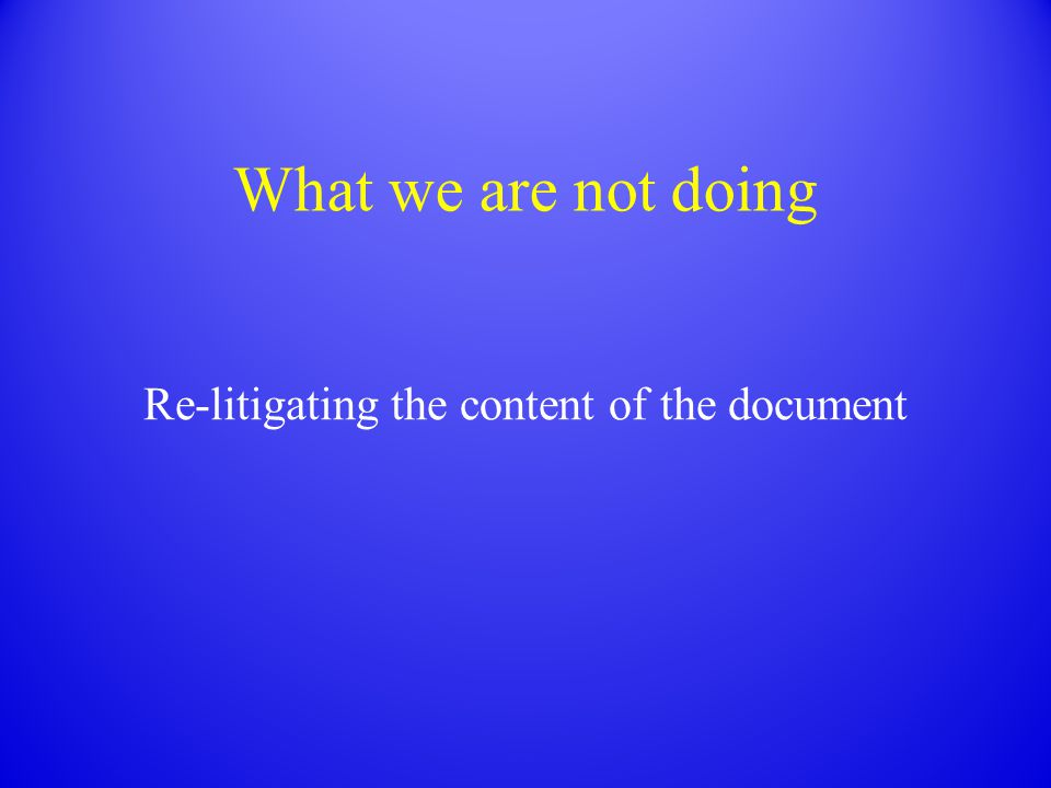 What we are not doing Re-litigating the content of the document
