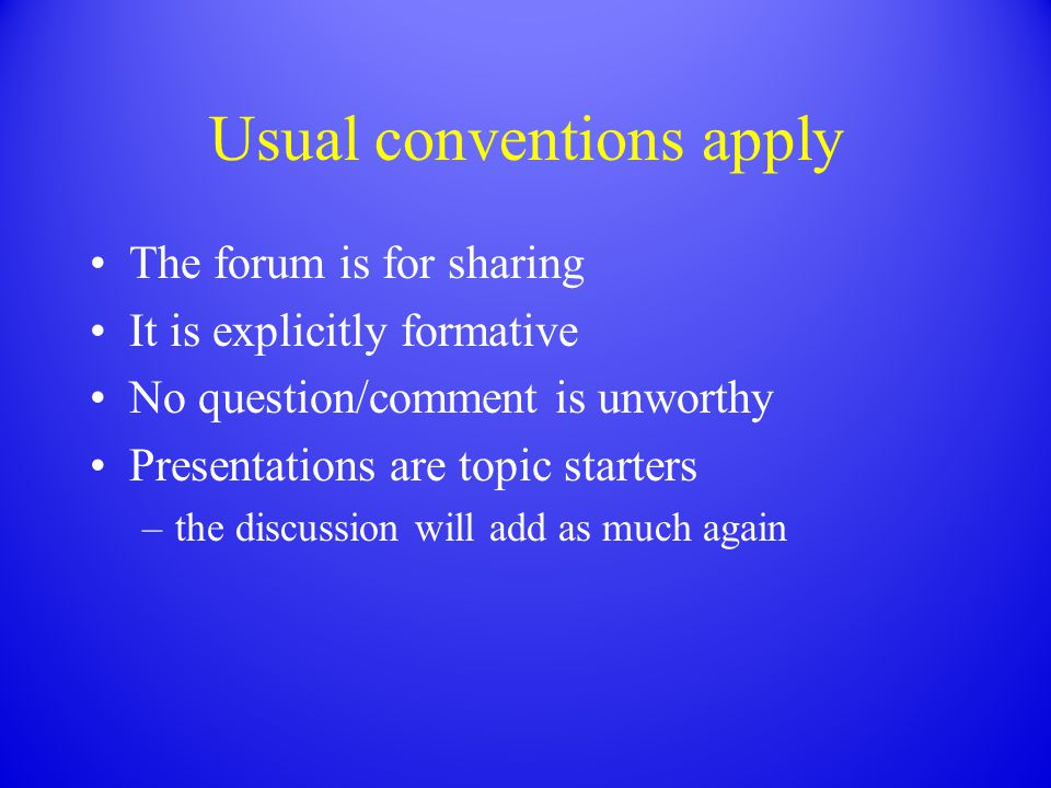 Usual conventions apply The forum is for sharing It is explicitly formative No question/comment is unworthy Presentations are topic starters –the disc