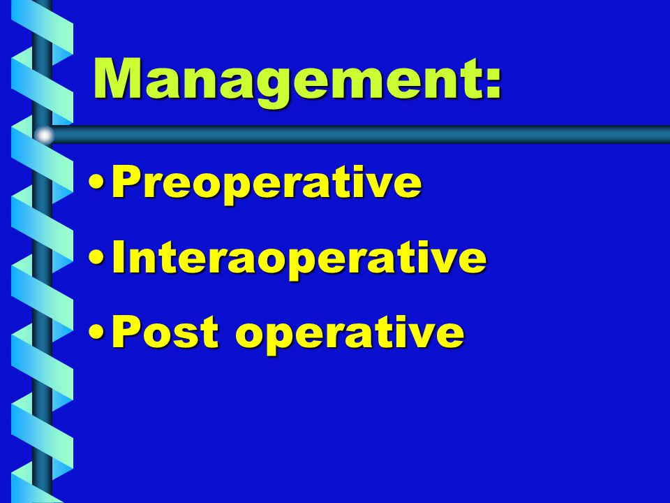 Management: PreoperativePreoperative InteraoperativeInteraoperative Post operativePost operative