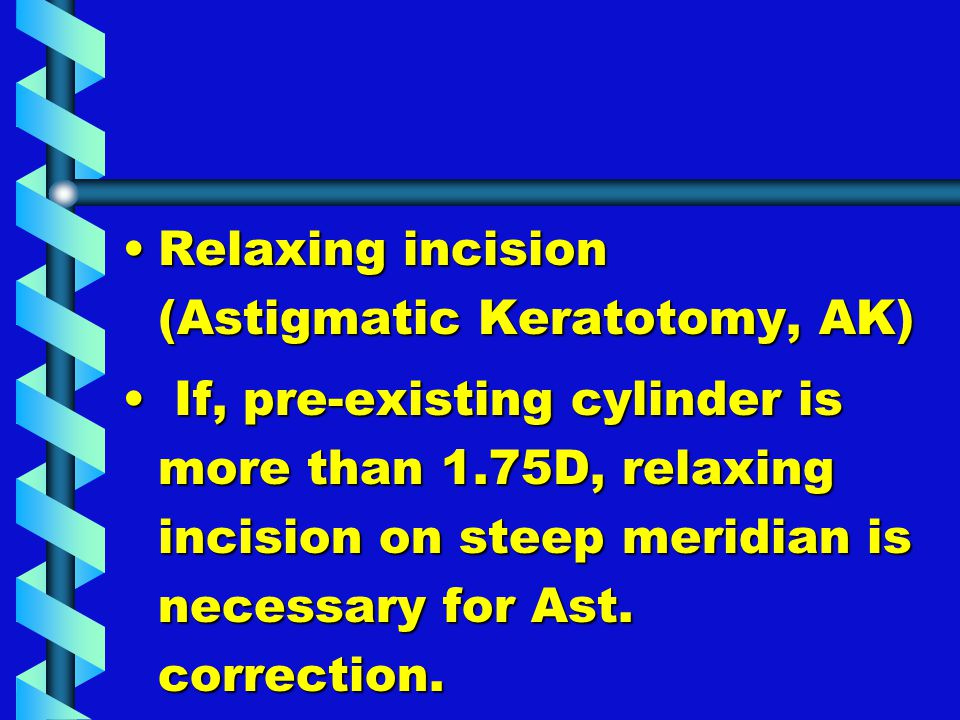 Relaxing incision (Astigmatic Keratotomy, AK)Relaxing incision (Astigmatic Keratotomy, AK) If, pre-existing cylinder is more than 1.75D, relaxing inci