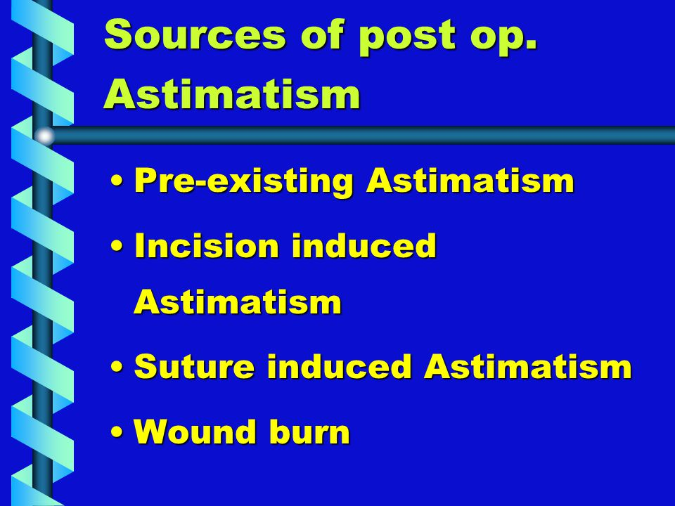 Sources of post op. Astimatism Pre-existing AstimatismPre-existing Astimatism Incision induced AstimatismIncision induced Astimatism Suture induced As