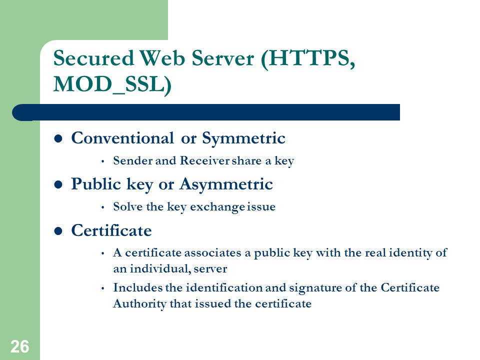25 Secured Web Server (HTTPS, MOD_SSL) Provide strong cryptography for web server Mod_ssl is the module for Apache to enable encrypted web connection Use Secured Socket Layer (SSL v2/v3) and Transport Layer Security Two categories of cryptographic algorithms Conventional (Symmetric) Public Key (Asymmetric)