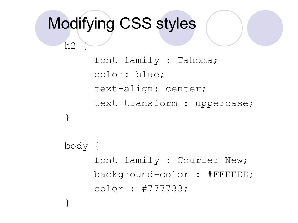 Modifying CSS styles h2 { font-family : Tahoma; color: blue; text-align: center; text-transform : uppercase; } body { font-family : Courier New; background-color : #FFEEDD; color : #777733; }