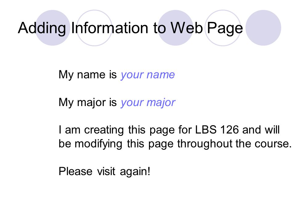 Adding Information to Web Page My name is your name My major is your major I am creating this page for LBS 126 and will be modifying this page throughout the course.