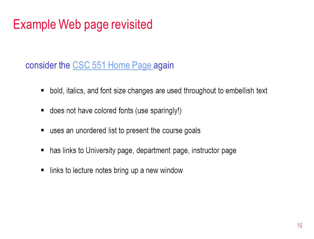 16 Example Web page revisited consider the CSC 551 Home Page againCSC 551 Home Page  bold, italics, and font size changes are used throughout to embellish text  does not have colored fonts (use sparingly!)  uses an unordered list to present the course goals  has links to University page, department page, instructor page  links to lecture notes bring up a new window