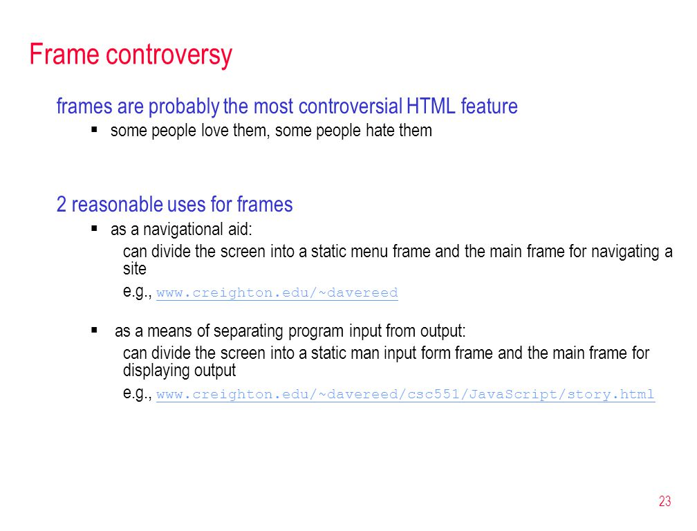 23 Frame controversy frames are probably the most controversial HTML feature  some people love them, some people hate them 2 reasonable uses for fram