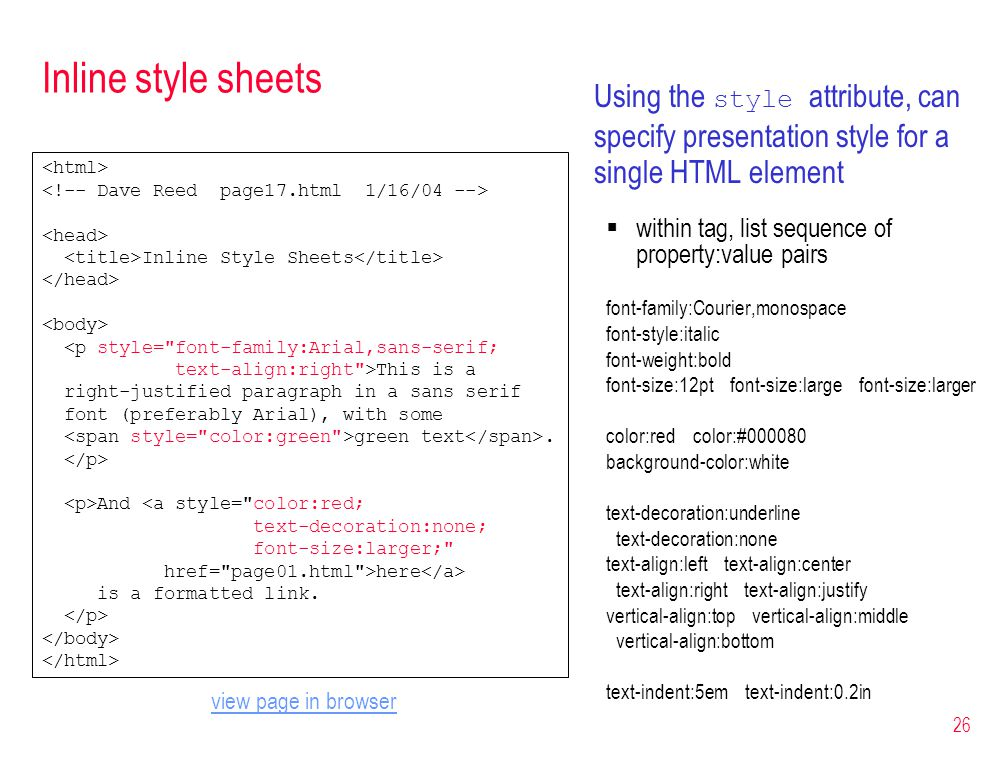 26 Inline style sheets Using the style attribute, can specify presentation style for a single HTML element  within tag, list sequence of property:value pairs font-family:Courier,monospace font-style:italic font-weight:bold font-size:12pt font-size:large font-size:larger color:red color:# background-color:white text-decoration:underline text-decoration:none text-align:left text-align:center text-align:right text-align:justify vertical-align:top vertical-align:middle vertical-align:bottom text-indent:5em text-indent:0.2in Inline Style Sheets <p style= font-family:Arial,sans-serif; text-align:right >This is a right-justified paragraph in a sans serif font (preferably Arial), with some green text.