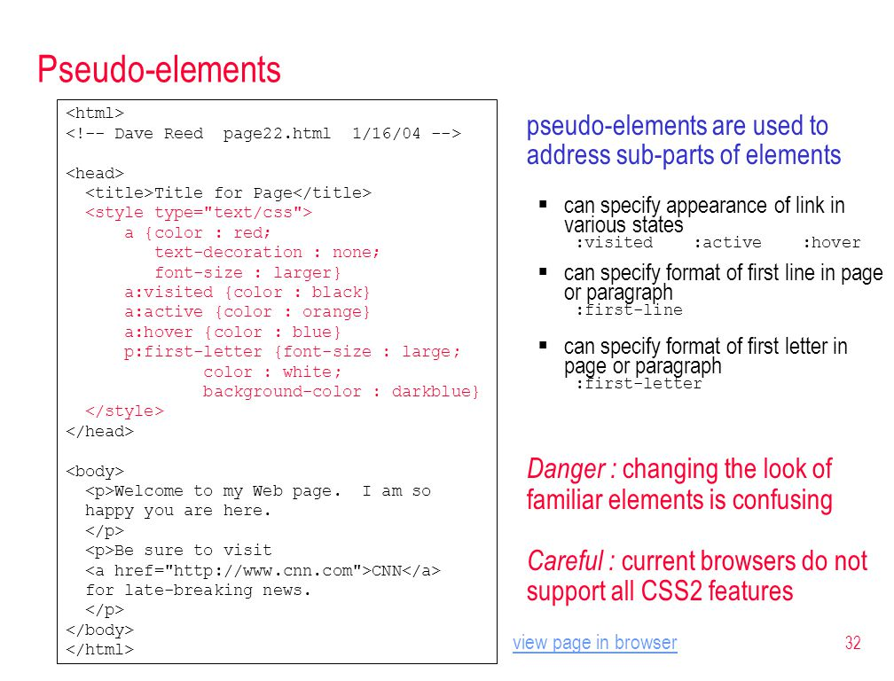 32 Pseudo-elements pseudo-elements are used to address sub-parts of elements  can specify appearance of link in various states :visited :active :hover  can specify format of first line in page or paragraph :first-line  can specify format of first letter in page or paragraph :first-letter Danger : changing the look of familiar elements is confusing Careful : current browsers do not support all CSS2 features Title for Page a {color : red; text-decoration : none; font-size : larger} a:visited {color : black} a:active {color : orange} a:hover {color : blue} p:first-letter {font-size : large; color : white; background-color : darkblue} Welcome to my Web page.