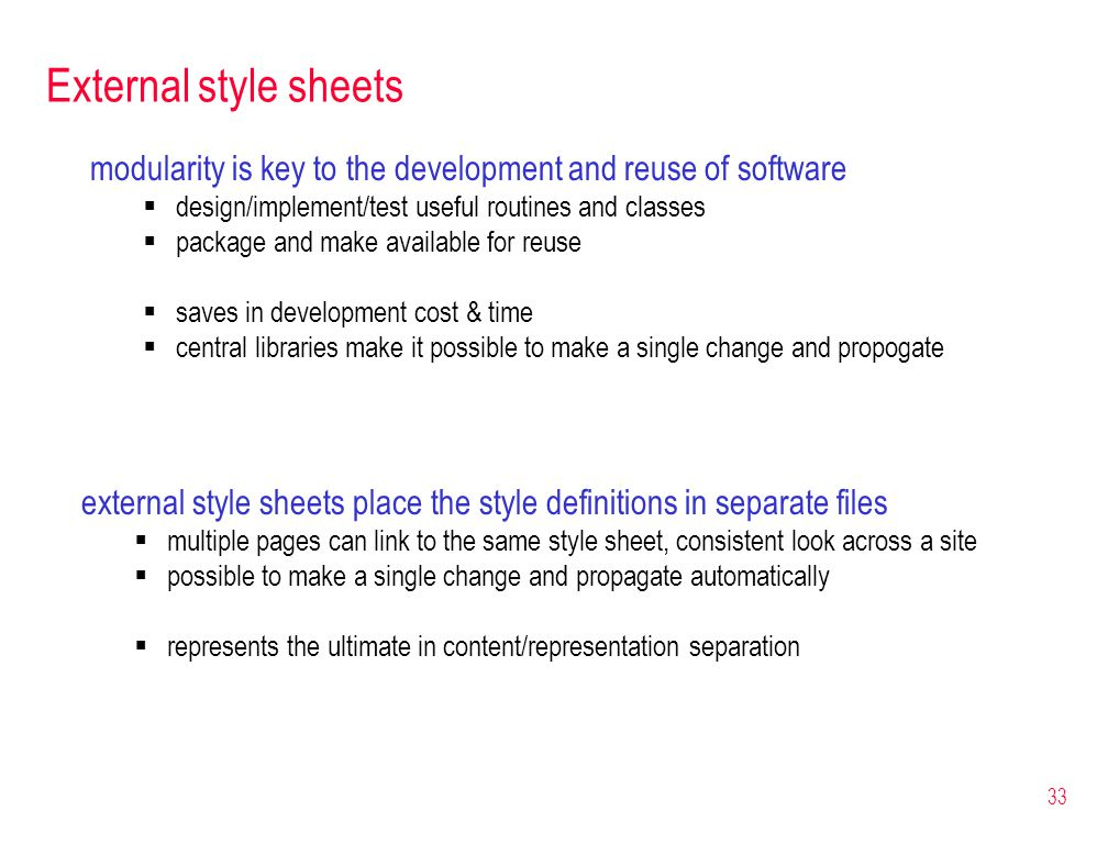 33 External style sheets modularity is key to the development and reuse of software  design/implement/test useful routines and classes  package and make available for reuse  saves in development cost & time  central libraries make it possible to make a single change and propogate external style sheets place the style definitions in separate files  multiple pages can link to the same style sheet, consistent look across a site  possible to make a single change and propagate automatically  represents the ultimate in content/representation separation