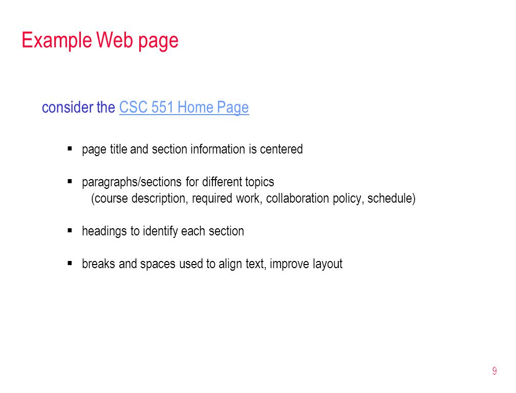 9 Example Web page consider the CSC 551 Home PageCSC 551 Home Page  page title and section information is centered  paragraphs/sections for different topics (course description, required work, collaboration policy, schedule)  headings to identify each section  breaks and spaces used to align text, improve layout