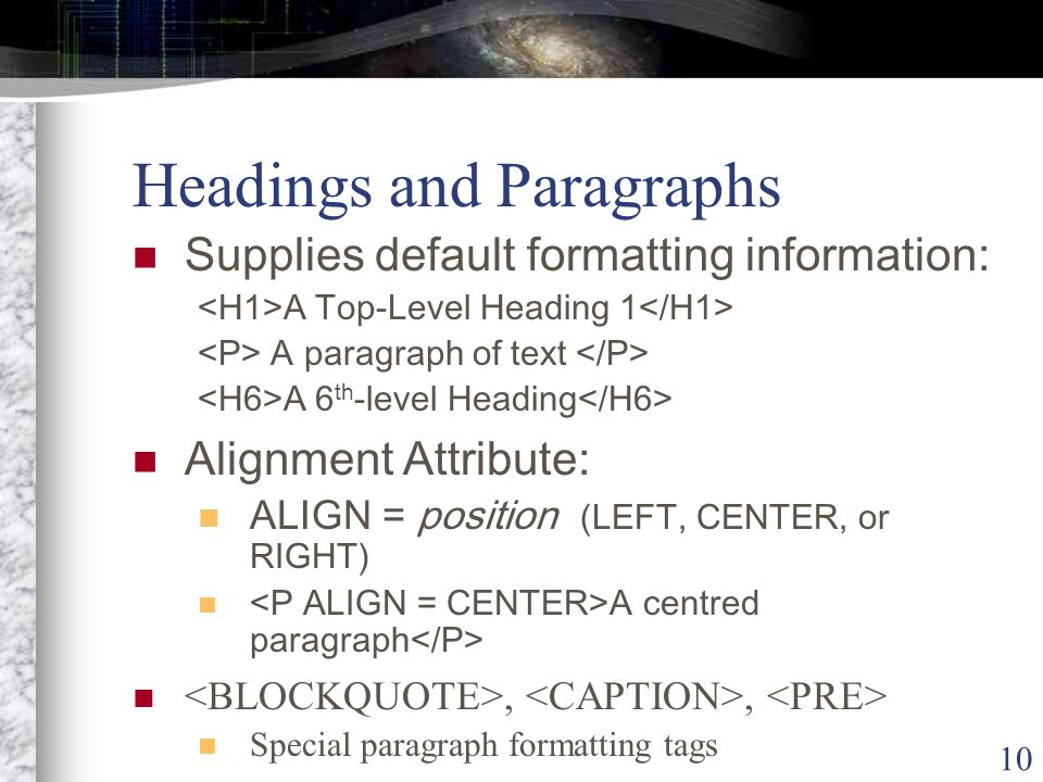 10 Headings and Paragraphs Supplies default formatting information: A Top-Level Heading 1 A paragraph of text A 6 th -level Heading Alignment Attribute: ALIGN = position (LEFT, CENTER, or RIGHT) A centred paragraph,, Special paragraph formatting tags