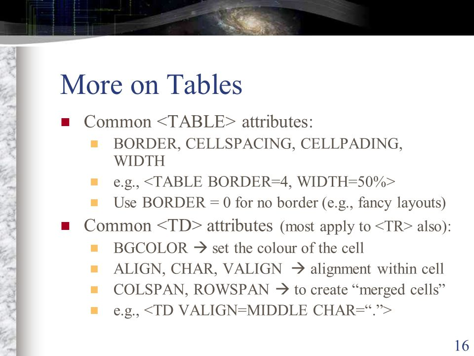16 More on Tables Common attributes: BORDER, CELLSPACING, CELLPADING, WIDTH e.g., Use BORDER = 0 for no border (e.g., fancy layouts) Common attributes (most apply to also): BGCOLOR  set the colour of the cell ALIGN, CHAR, VALIGN  alignment within cell COLSPAN, ROWSPAN  to create merged cells e.g.,