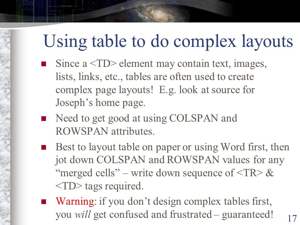 17 Using table to do complex layouts Since a element may contain text, images, lists, links, etc., tables are often used to create complex page layouts.
