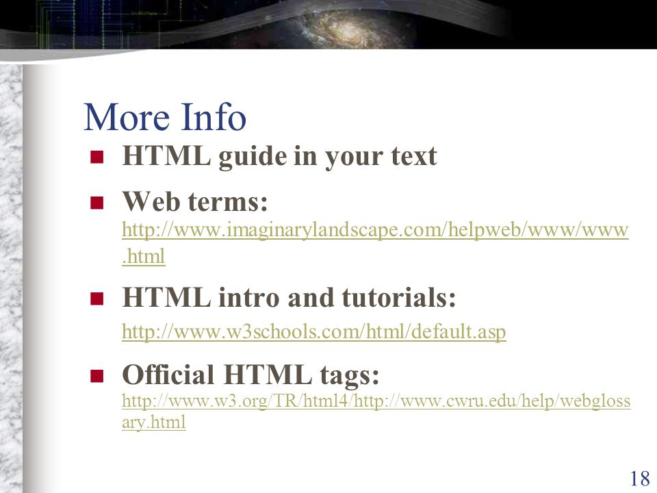 18 More Info HTML guide in your text Web terms: http://www.imaginarylandscape.com/helpweb/www/www.html http://www.imaginarylandscape.com/helpweb/www/www.html HTML intro and tutorials: http://www.w3schools.com/html/default.asp http://www.w3schools.com/html/default.asp Official HTML tags: http://www.w3.org/TR/html4/http://www.cwru.edu/help/webgloss ary.html http://www.w3.org/TR/html4/http://www.cwru.edu/help/webgloss ary.html