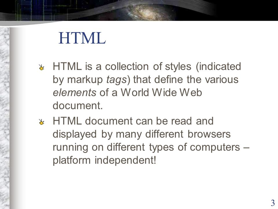 3 HTML HTML is a collection of styles (indicated by markup tags) that define the various elements of a World Wide Web document.