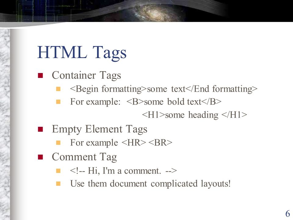 6 HTML Tags Container Tags some text For example: some bold text some heading Empty Element Tags For example Comment Tag Use them document complicated layouts!