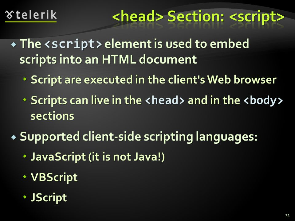  The element is used to embed scripts into an HTML document  Script are executed in the client s Web browser  Scripts can live in the and in the sections  Supported client-side scripting languages:  JavaScript (it is not Java!)  VBScript  JScript 31