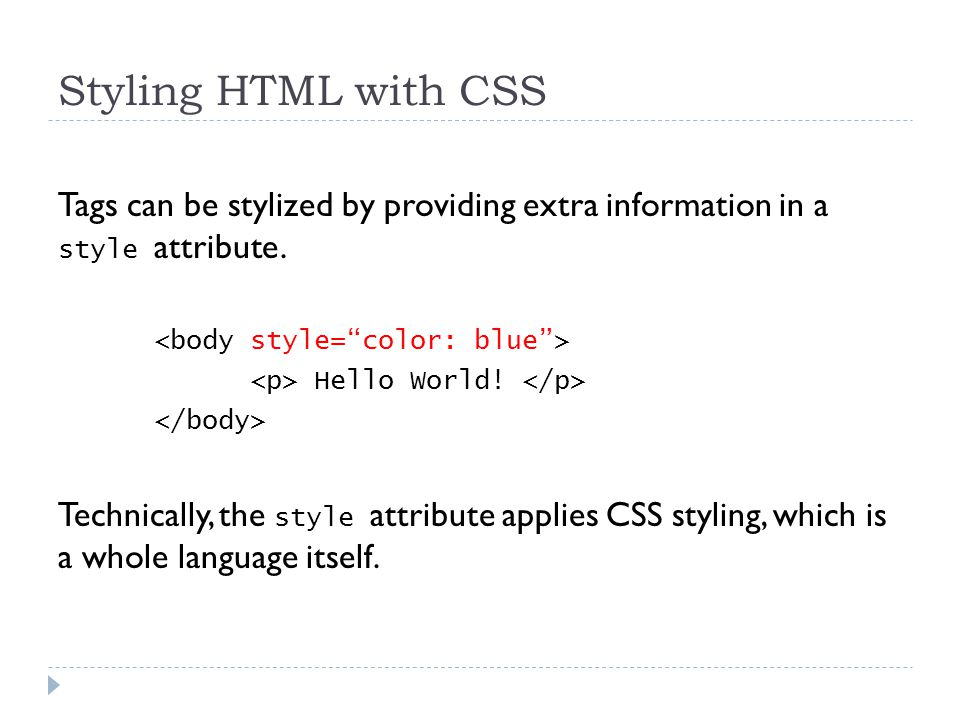 Styling HTML with CSS Tags can be stylized by providing extra information in a style attribute.