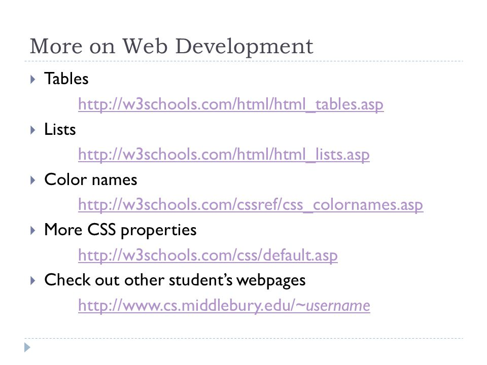 More on Web Development  Tables http://w3schools.com/html/html_tables.asp  Lists http://w3schools.com/html/html_lists.asp  Color names http://w3schools.com/cssref/css_colornames.asp  More CSS properties http://w3schools.com/css/default.asp  Check out other student's webpages http://www.cs.middlebury.edu/~username