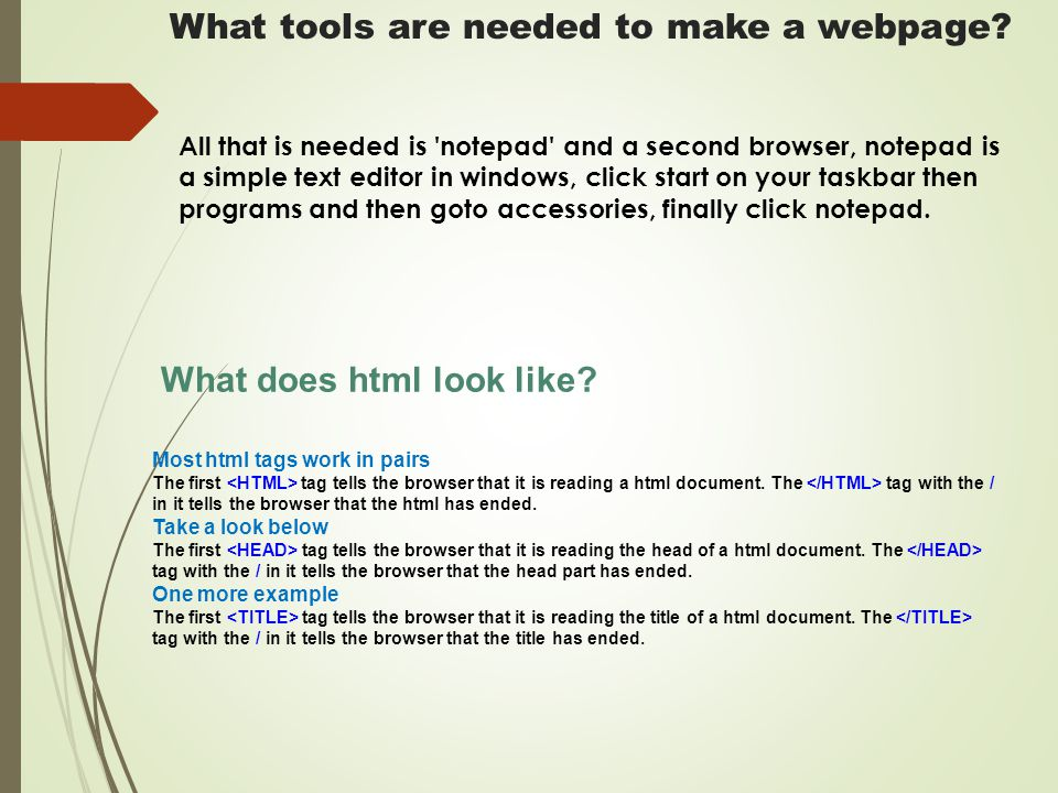 What tools are needed to make a webpage? All that is needed is 'notepad' and a second browser, notepad is a simple text editor in windows, click start