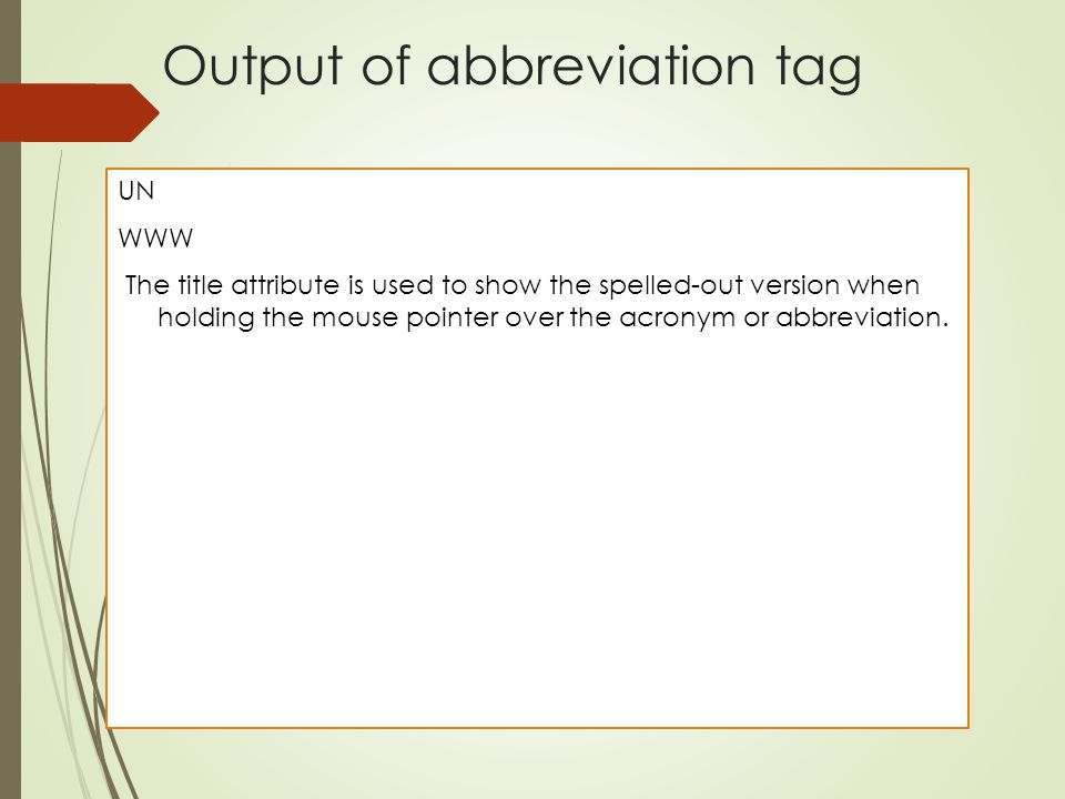Output of abbreviation tag UN WWW The title attribute is used to show the spelled-out version when holding the mouse pointer over the acronym or abbre