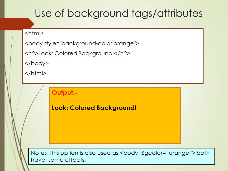 Use of background tags/attributes Look: Colored Background! Output:- Look: Colored Background! Note:- This option is also used as both have same effec
