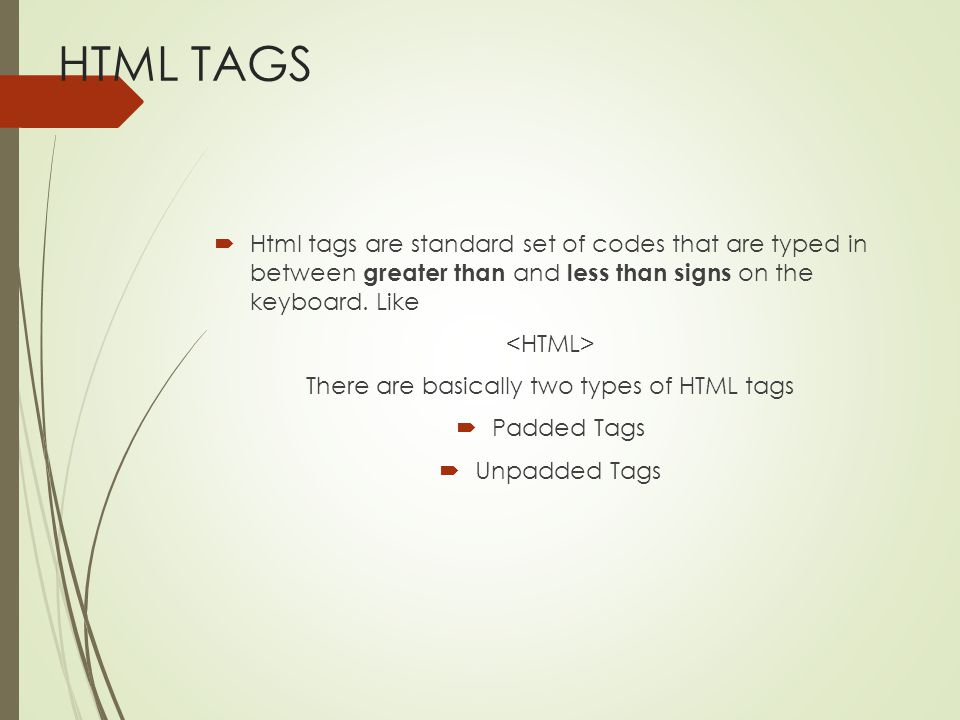 HTML TAGS  Html tags are standard set of codes that are typed in between greater than and less than signs on the keyboard. Like There are basically t
