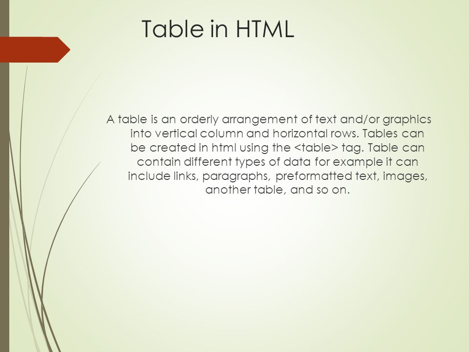 Table in HTML A table is an orderly arrangement of text and/or graphics into vertical column and horizontal rows. Tables can be created in html using