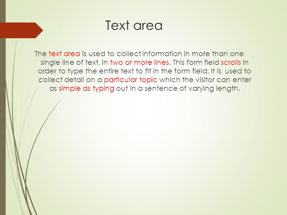 Text area The text area is used to collect information in more than one single line of text, in two or more lines. This form field scrolls in order to