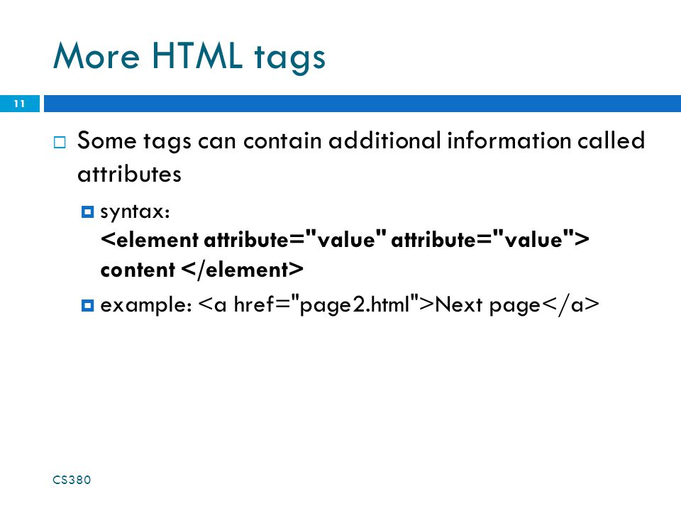 More HTML tags  Some tags can contain additional information called attributes  syntax: content  example: Next page CS380 11