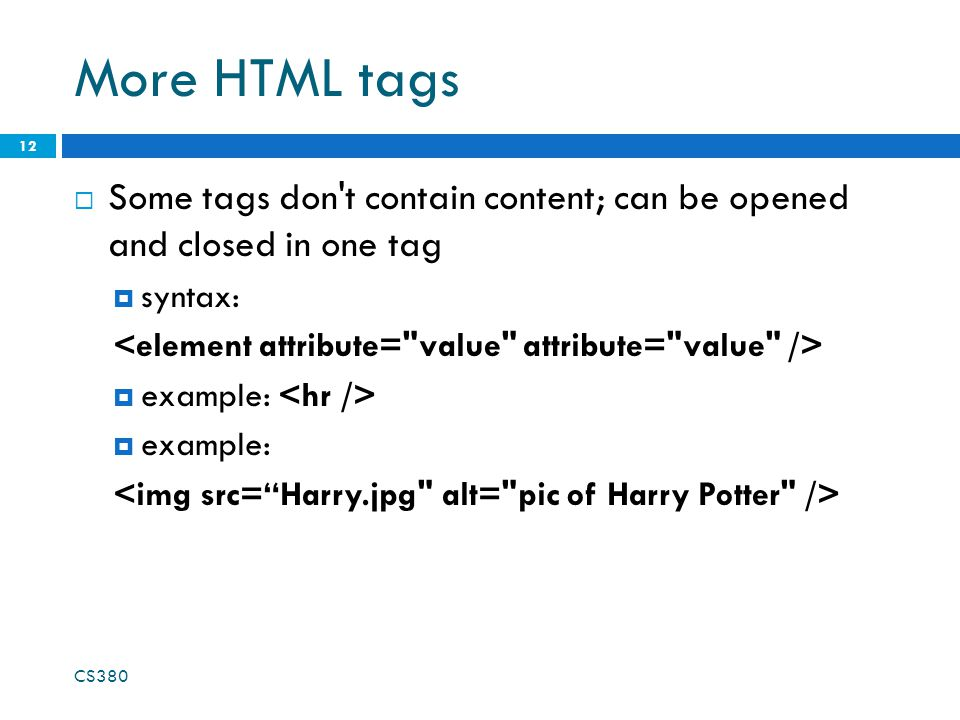More HTML tags  Some tags don't contain content; can be opened and closed in one tag  syntax:  example: CS380 12