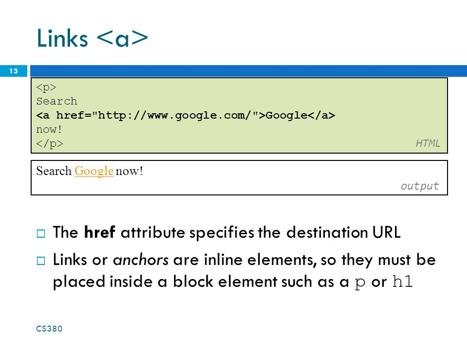 Links  The href attribute specifies the destination URL  Links or anchors are inline elements, so they must be placed inside a block element such as a p or h1 CS Search Google now.