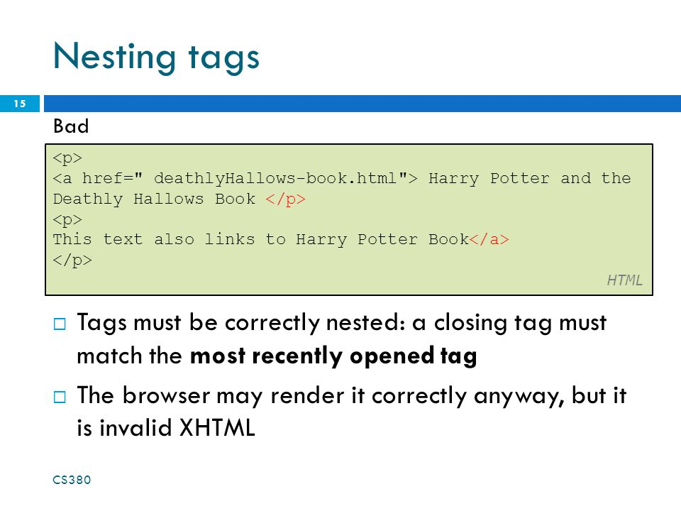 Nesting tags  Tags must be correctly nested: a closing tag must match the most recently opened tag  The browser may render it correctly anyway, but