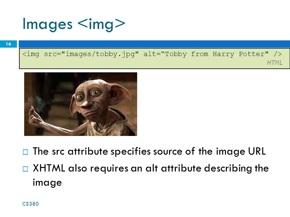 Images  The src attribute specifies source of the image URL  XHTML also requires an alt attribute describing the image CS HTML