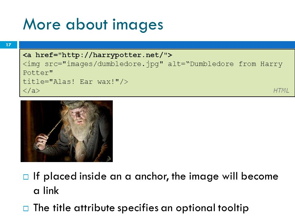 More about images  If placed inside an a anchor, the image will become a link  The title attribute specifies an optional tooltip 17 <img src= images/dumbledore.jpg alt= Dumbledore from Harry Potter title= Alas.
