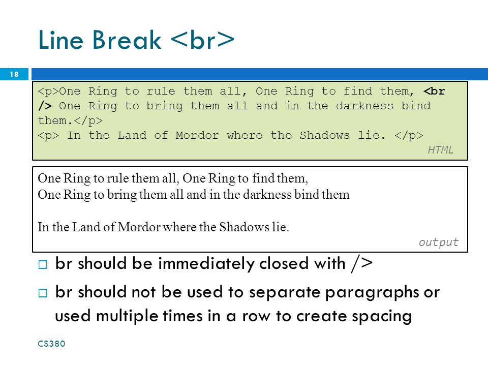 Line Break  br should be immediately closed with />  br should not be used to separate paragraphs or used multiple times in a row to create spacing CS380 18 One Ring to rule them all, One Ring to find them, One Ring to bring them all and in the darkness bind them.