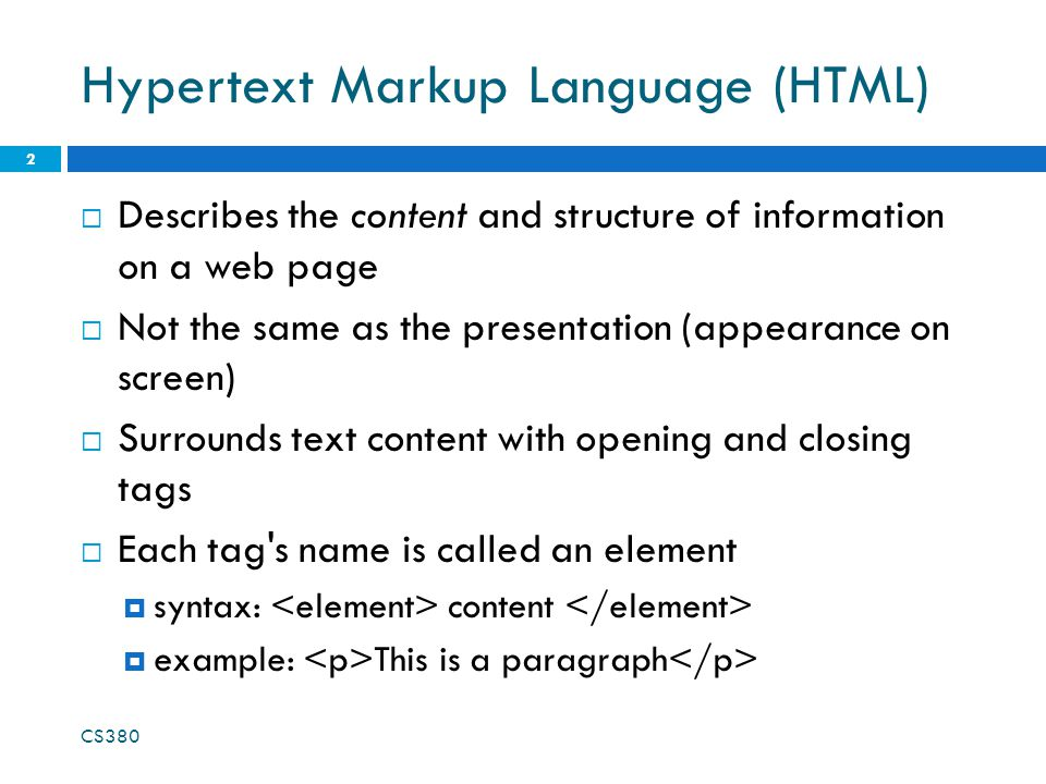 Hypertext Markup Language (HTML)  Describes the content and structure of information on a web page  Not the same as the presentation (appearance on