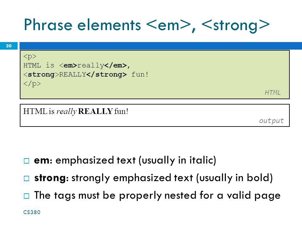 Phrase elements,  em: emphasized text (usually in italic)  strong: strongly emphasized text (usually in bold)  The tags must be properly nested for a valid page CS HTML is really, REALLY fun.