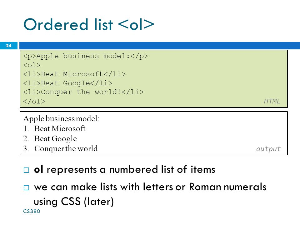 Ordered list  ol represents a numbered list of items  we can make lists with letters or Roman numerals using CSS (later) CS380 24 Apple business mod