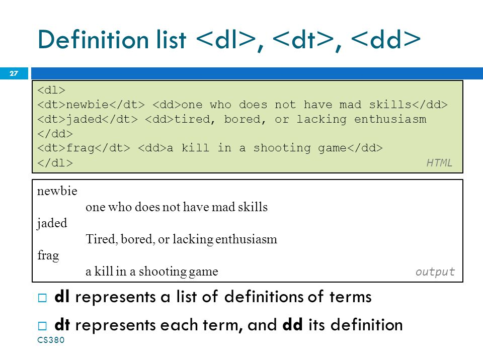 Definition list,,  dl represents a list of definitions of terms  dt represents each term, and dd its definition CS newbie one who does not have mad skills jaded tired, bored, or lacking enthusiasm frag a kill in a shooting game HTML newbie one who does not have mad skills jaded Tired, bored, or lacking enthusiasm frag a kill in a shooting game output
