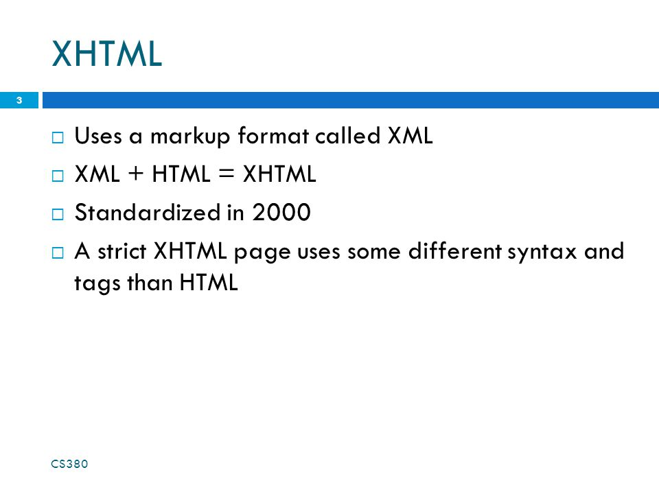 XHTML  Uses a markup format called XML  XML + HTML = XHTML  Standardized in 2000  A strict XHTML page uses some different syntax and tags than HTM