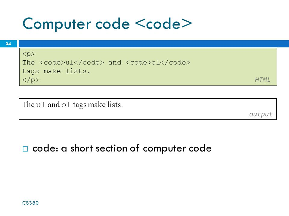 Computer code 34 The ul and ol tags make lists. HTML The ul and ol tags make lists. output CS380  code: a short section of computer code