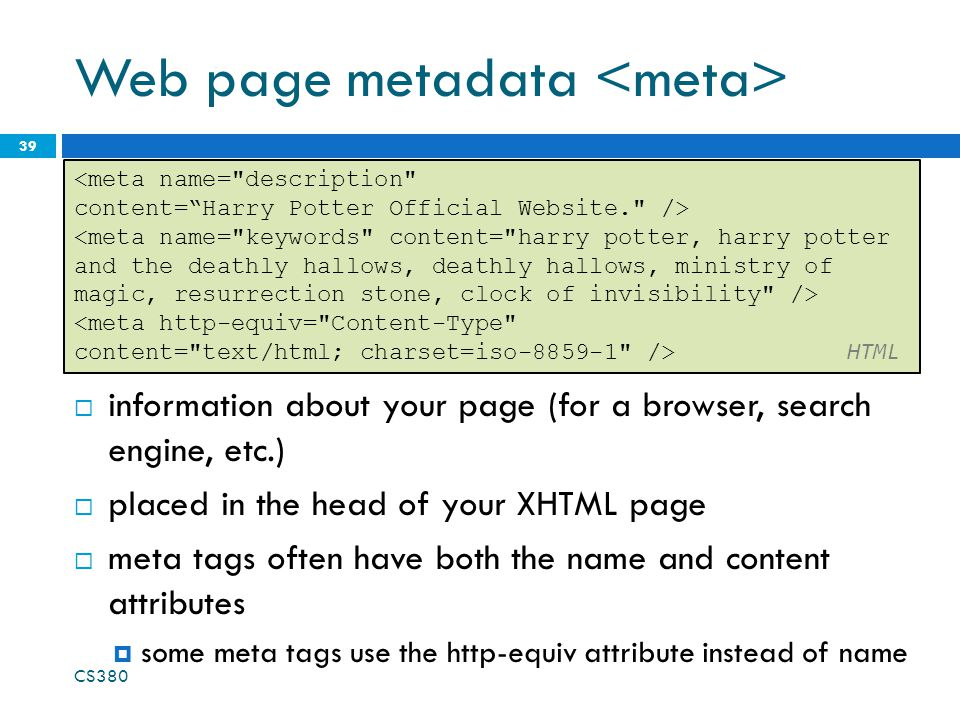 Web page metadata 39 <meta name= description content= Harry Potter Official Website. /> <meta http-equiv= Content-Type content= text/html; charset=iso /> HTML  information about your page (for a browser, search engine, etc.)  placed in the head of your XHTML page  meta tags often have both the name and content attributes  some meta tags use the http-equiv attribute instead of name CS380