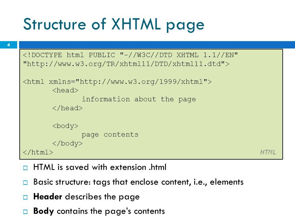 Structure of XHTML page  HTML is saved with extension.html  Basic structure: tags that enclose content, i.e., elements  Header describes the page 