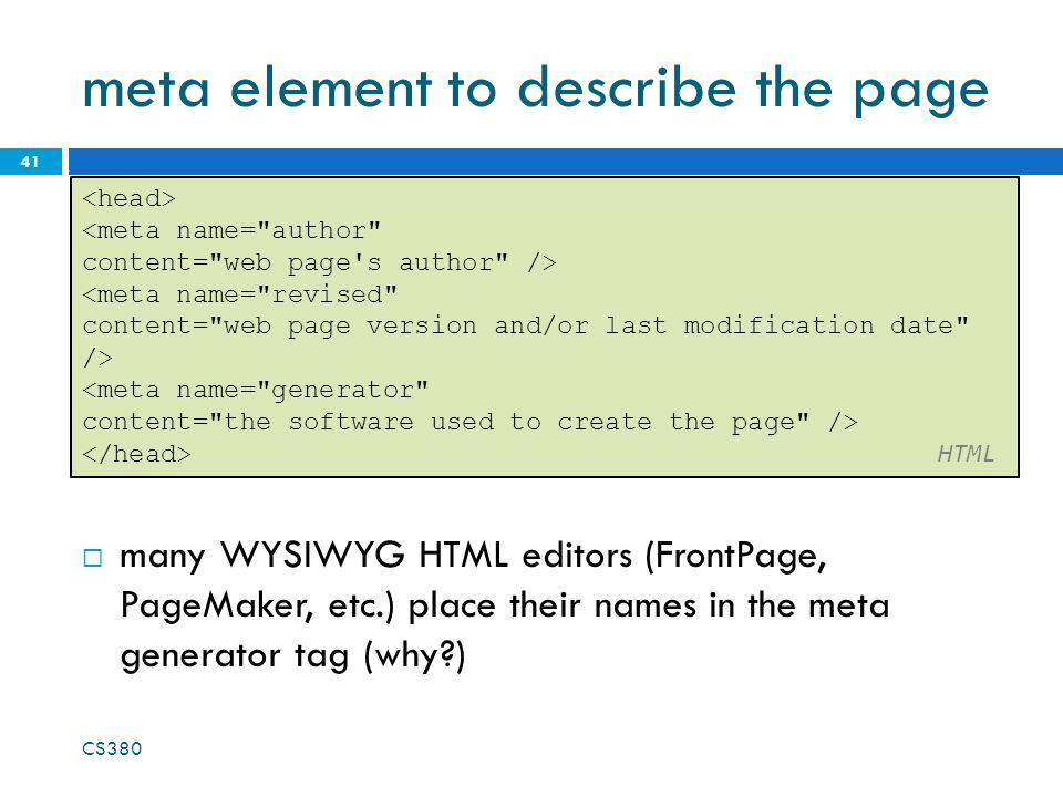 meta element to describe the page 41 <meta name= author content= web page s author /> <meta name= revised content= web page version and/or last modification date /> <meta name= generator content= the software used to create the page /> HTML  many WYSIWYG HTML editors (FrontPage, PageMaker, etc.) place their names in the meta generator tag (why ) CS380