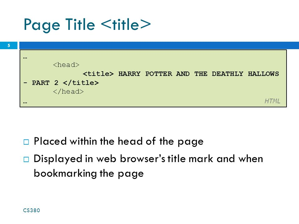Page Title  Placed within the head of the page  Displayed in web browser's title mark and when bookmarking the page CS380 5 … HARRY POTTER AND THE DEATHLY HALLOWS - PART 2 … HTML