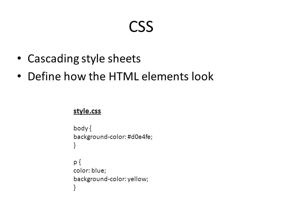 CSS Cascading style sheets Define how the HTML elements look style.css body { background-color: #d0e4fe; } p { color: blue; background-color: yellow; }